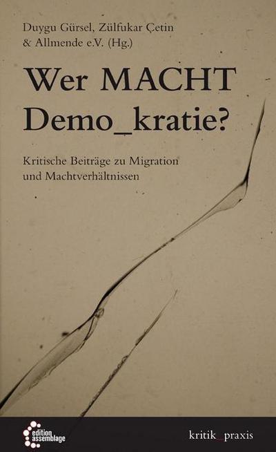 Wer Macht Demo_kratie?: Kritische Beiträge zu Migration und Machtverhältnissen (kritik_praxis: In der edition assemblage)