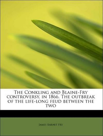 The Conkling and Blaine-Fry controversy, in 1866. The outbreak of the life-long feud between the two