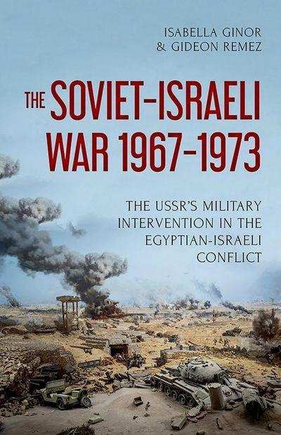 The Soviet-Israeli War, 1967-1973: The Ussr's Military Intervention in the Egyptian-Israeli Conflict