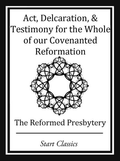 Act, Declaration, & Testimony for the Whole of our Covenanted Reformation
