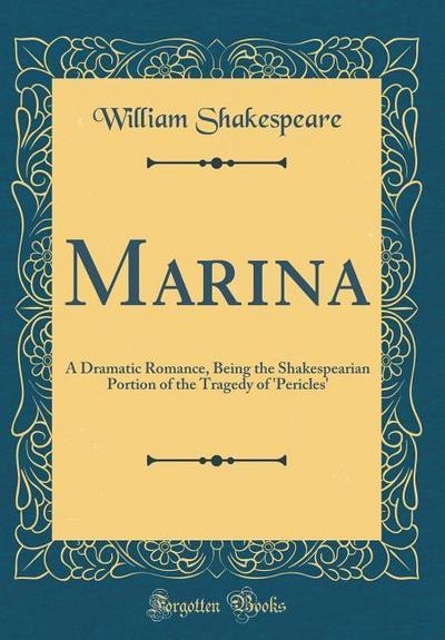 Marina: A Dramatic Romance, Being the Shakespearian Portion of the Tragedy of 'pericles' (Classic Reprint)