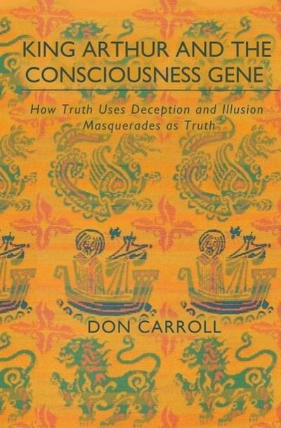 King Arthur & the Consciousness Gene: How Truth Uses Deception & How Illusion Masquerades as Truth