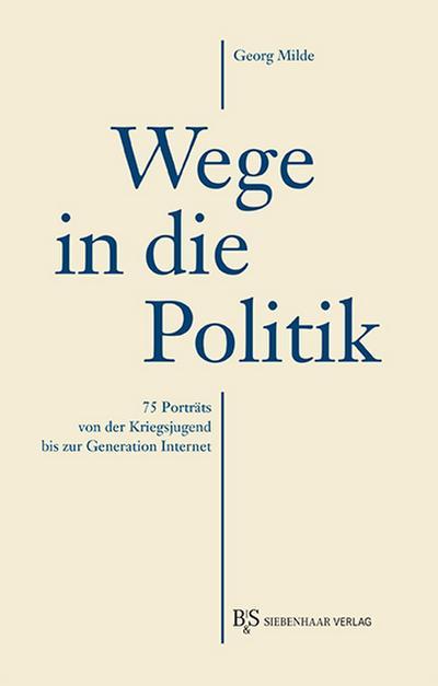 Wege in die Politik: 75 Porträts von der Kriegsjugend bis zur Generation Internet