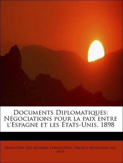 Documents Diplomatiques: Négociations pour la paix entre l'Espagne et les États-Unis. 1898