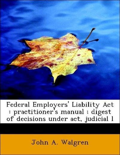 Federal Employers' Liability Act : practitioner's manual ; digest of decisions under act, judicial l