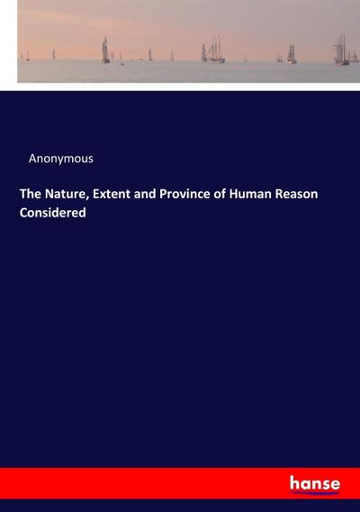 The Nature, Extent and Province of Human Reason Considered