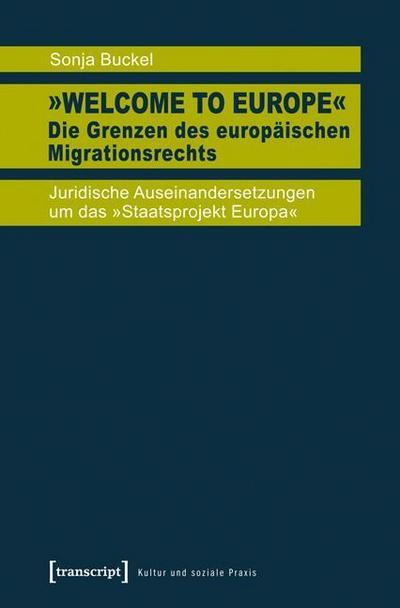 »Welcome to Europe« - Die Grenzen des europäischen Migrationsrechts: Juridische Auseinandersetzungen um das »Staatsprojekt Europa«