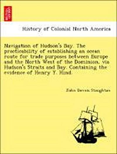 Navigation of Hudson's Bay. The practicability of establishing an ocean route for trade purposes between Europe and the North West of the Dominion, via Hudson's Straits and Bay. Containing the evidence of Henry Y. Hind.
