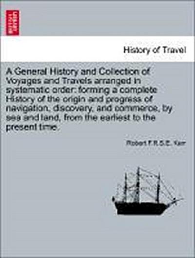 A General History and Collection of Voyages and Travels arranged in systematic order: forming a complete History of the origin and progress of navigation, discovery, and commerce, by sea and land, from the earliest to the present time. VOL. XIV