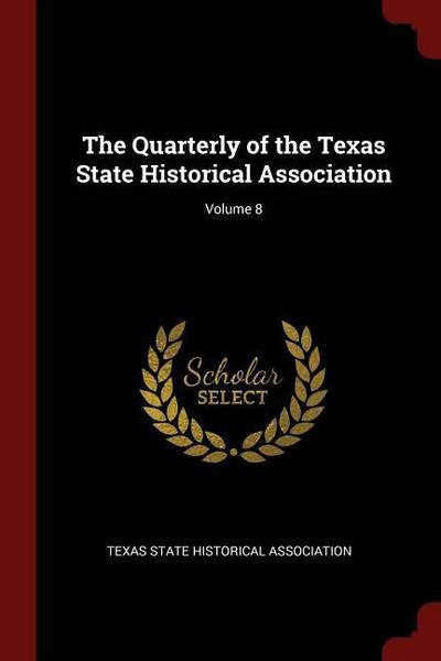 The Quarterly of the Texas State Historical Association; Volume 8