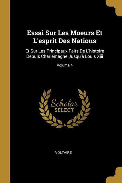 Essai Sur Les Moeurs Et l'Esprit Des Nations: Et Sur Les Principaux Faits de l'Histoire Depuis Charlemagne Jusqu'à Louis XIII; Volume 4