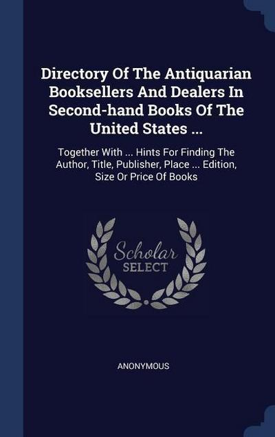 Directory of the Antiquarian Booksellers and Dealers in Second-Hand Books of the United States ...: Together with ... Hints for Finding the Author, Ti
