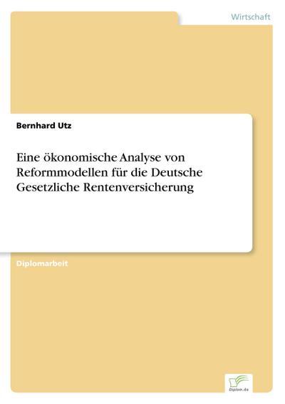 Eine ökonomische Analyse von Reformmodellen für die Deutsche Gesetzliche Rentenversicherung