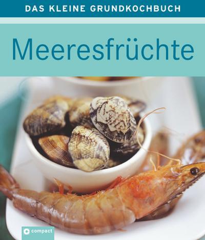 Meeresfrüchte: Das kleine Grundkochbuch