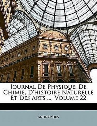 Journal De Physique, De Chimie, D'histoire Naturelle Et Des Arts ..., Volume 22