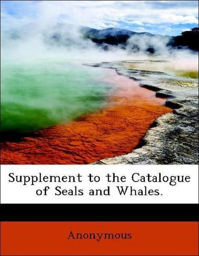 Supplement to the Catalogue of Seals and Whales.