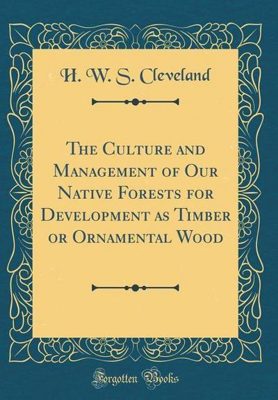 The Culture and Management of Our Native Forests for Development as Timber or Ornamental Wood (Classic Reprint)