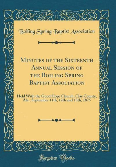 Minutes of the Sixteenth Annual Session of the Boiling Spring Baptist Association: Held with the Good Hope Church, Clay County, ALA., September 11th,