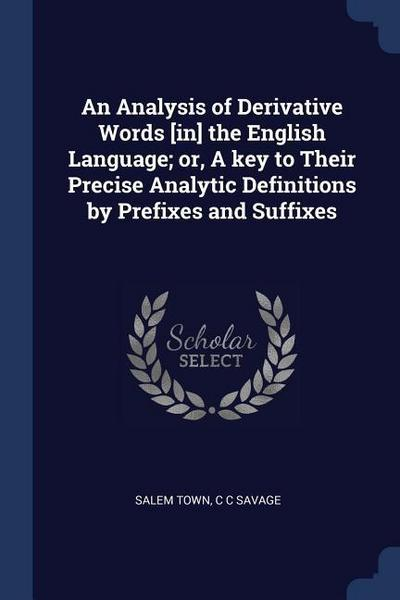 An Analysis of Derivative Words [In] the English Language; Or, a Key to Their Precise Analytic Definitions by Prefixes and Suffixes