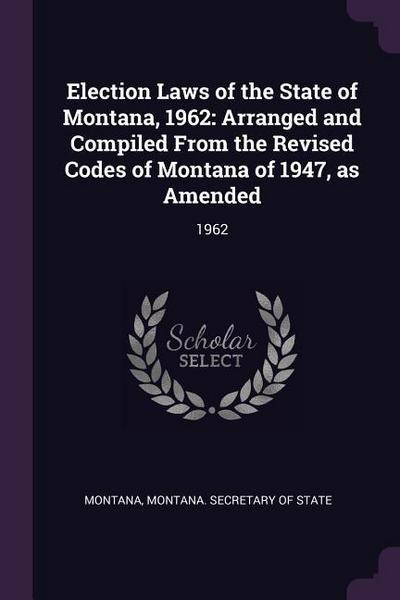 Election Laws of the State of Montana, 1962: Arranged and Compiled from the Revised Codes of Montana of 1947, as Amended: 1962