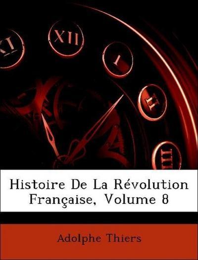 Thiers, A: Histoire De La Révolution Française, Volume 8