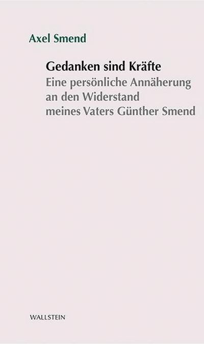 Gedanken sind Kräfte: Eine persönliche Annäherung an den Widerstand meines Vaters Günther Smend (Stuttgarter Stauffenberg-Gedächtnisvorlesung)