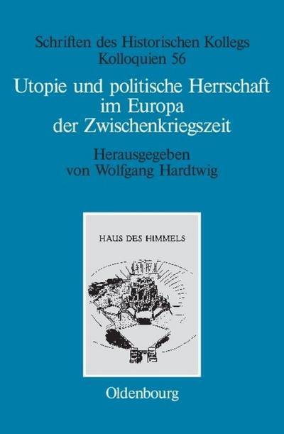 Utopie und politische Herrschaft im Europa der Zwischenkriegszeit (Schriften des Historischen Kollegs, Band 56)