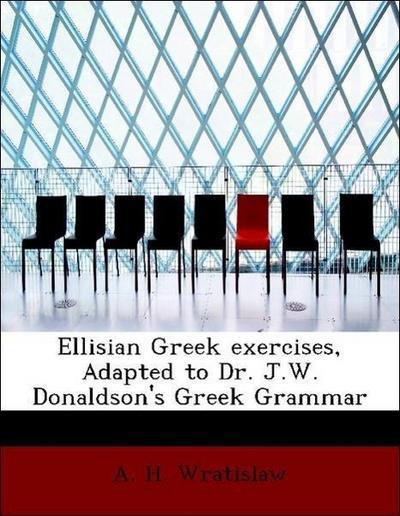Ellisian Greek exercises, Adapted to Dr. J.W. Donaldson's Greek Grammar