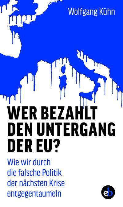 Wer bezahlt den Untergang der EU?; Wie wir durch die falsche Politik der nächsten Krise entgegentaumeln; Deutsch