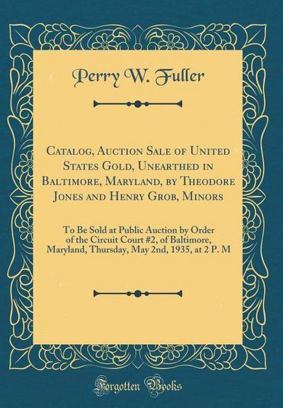 Catalog, Auction Sale of United States Gold, Unearthed in Baltimore, Maryland, by Theodore Jones and Henry Grob, Minors: To Be Sold at Public Auction