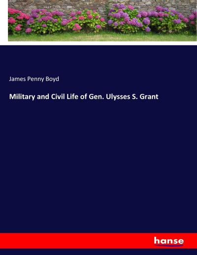 Military and Civil Life of Gen. Ulysses S. Grant