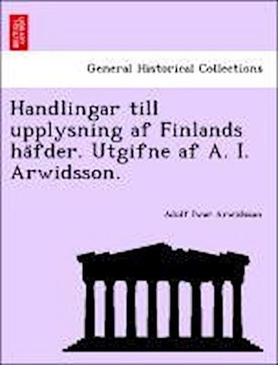 Handlingar till upplysning af Finlands ha¨fder. Utgifne af A. I. Arwidsson.