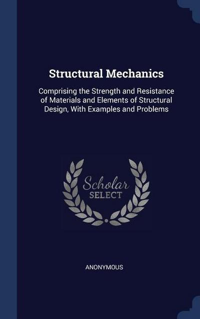 Structural Mechanics: Comprising the Strength and Resistance of Materials and Elements of Structural Design, with Examples and Problems