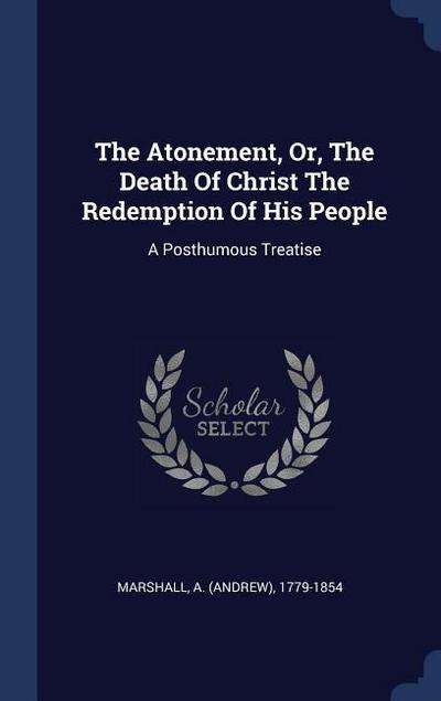 The Atonement, Or, the Death of Christ the Redemption of His People: A Posthumous Treatise