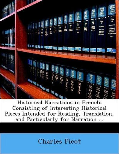 Historical Narrations in French: Consisting of Interesting Historical Pieces Intended for Reading, Translation, and Particularly for Narration ...
