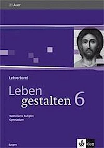 Leben gestalten. Unterrichtswerk für den katholischen Religionsunterricht 6. Klasse am Gymnasium. Lehrerband mit CD-ROM 6. Klasse