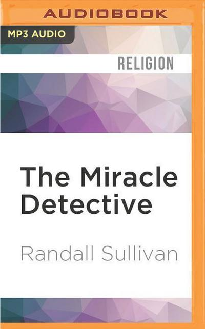 The Miracle Detective: An Investigative Reporter Sets Out to Examine How the Catholic Church Investigates Holy Visions and Discovers His Own