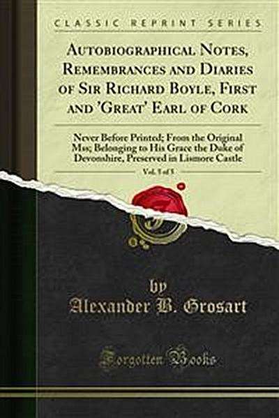 Autobiographical Notes, Remembrances and Diaries of Sir Richard Boyle, First and 'Great' Earl of Cork