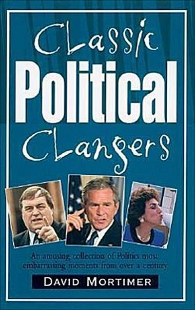 Classic Political Clangers: An Amusing Collection of Politics Most Embarrassing Moments from Over a Century