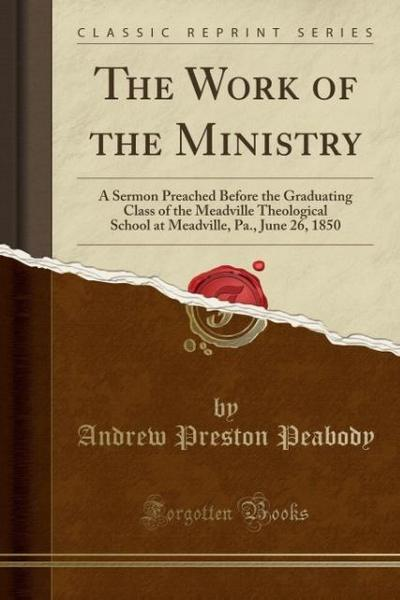 The Work of the Ministry: A Sermon Preached Before the Graduating Class of the Meadville Theological School at Meadville, Pa., June 26, 1850 (Cl