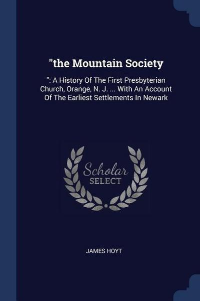 The Mountain Society: : A History of the First Presbyterian Church, Orange, N. J. ... with an Account of the Earliest Settlements in Newark