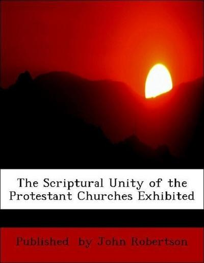 The Scriptural Unity of the Protestant Churches Exhibited