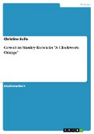"Gewalt in Stanley Kubricks ""A Clockwork Orange"""