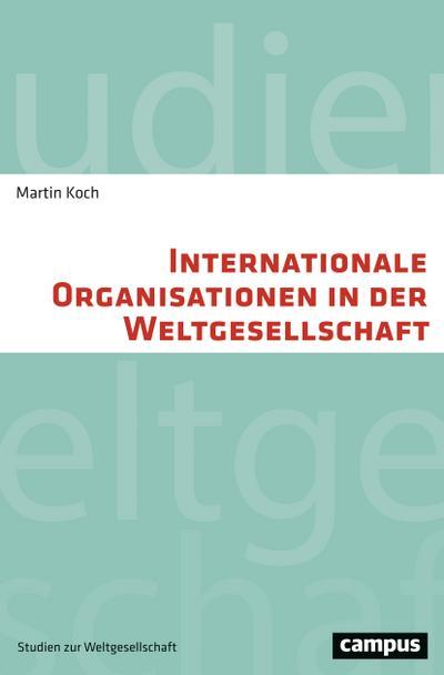 Internationale Organisationen in der Weltgesellschaft (Studien zur Weltgesellschaft/World Society Studies, 3)