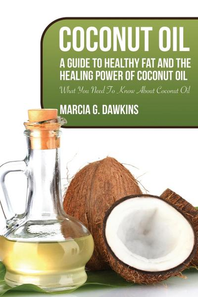 Coconut Oil: A Guide to Healthy Fat and the Healing Power of Coconut Oil