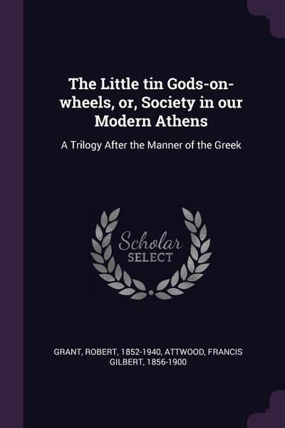 The Little Tin Gods-On-Wheels, Or, Society in Our Modern Athens: A Trilogy After the Manner of the Greek