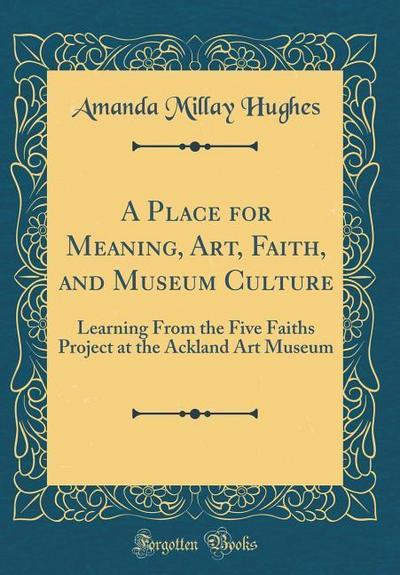 A Place for Meaning, Art, Faith, and Museum Culture: Learning from the Five Faiths Project at the Ackland Art Museum (Classic Reprint)