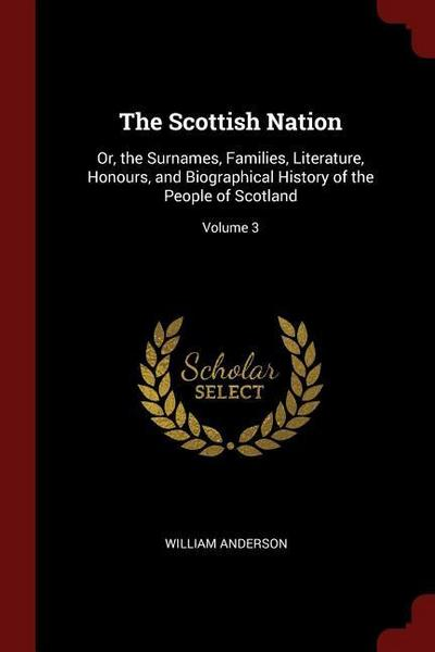 The Scottish Nation: Or, the Surnames, Families, Literature, Honours, and Biographical History of the People of Scotland; Volume 3