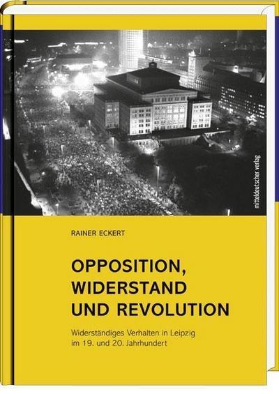 Opposition, Widerstand und Revolution; Widerständiges Verhalten in Leipzig im 19. und 20. Jahrhundert   ; Hrsg. v. Archiv Bürgerbewegung Leipzig; Deutsch