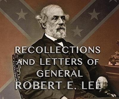 Recollections and Letters of General Robert E. Lee: As Recorded by His Son